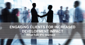 Engaging Clients for Increased Development Impact: What has IFC Learned